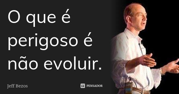 O que é perigoso é não evoluir.... Frase de Jeff Bezos.