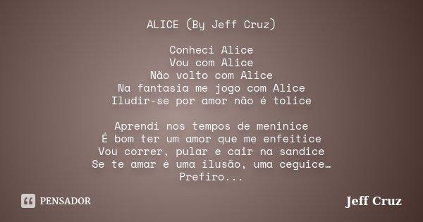 ALICE (By Jeff Cruz) Conheci Alice Vou com Alice Não volto com Alice Na fantasia me jogo com Alice Iludir-se por amor não é tolice Aprendi nos tempos de meninic... Frase de Jeff Cruz.