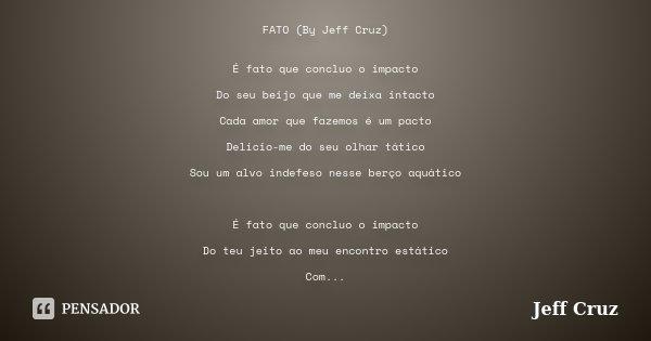 FATO (By Jeff Cruz) É fato que concluo o impacto Do seu beijo que me deixa intacto Cada amor que fazemos é um pacto Delicio-me do seu olhar tático Sou um alvo i... Frase de jeff cruz.
