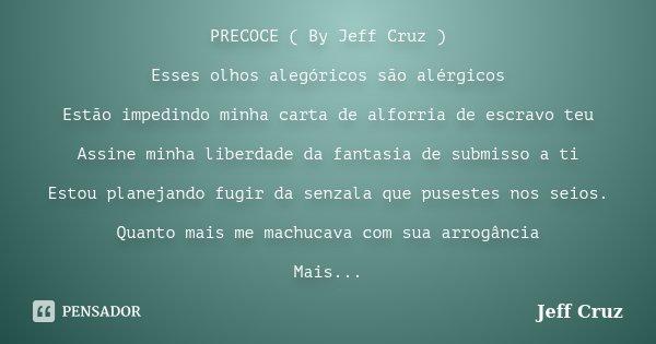 PRECOCE ( By Jeff Cruz ) Esses olhos alegóricos são alérgicos Estão impedindo minha carta de alforria de escravo teu Assine minha liberdade da fantasia de submi... Frase de Jeff Cruz.