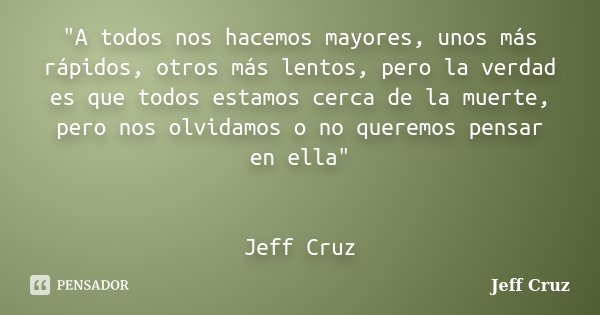 """""""A todos nos hacemos mayores, unos más rápidos, otros más lentos, pero la verdad es que todos estamos cerca de la muerte, pero nos olvidamos o no queremos ... Frase de Jeff Cruz."""