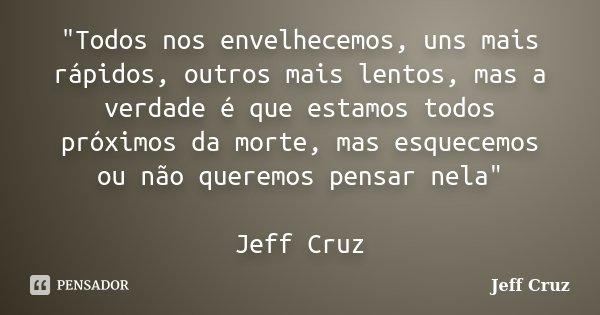 """""""Todos nos envelhecemos, uns mais rápidos, outros mais lentos, mas a verdade é que estamos todos próximos da morte, mas esquecemos ou não queremos pensar n... Frase de Jeff Cruz."""