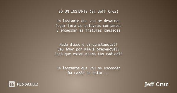 SÓ UM INSTANTE (By Jeff Cruz) Um instante que vou me desarmar Jogar fora as palavras cortantes E engessar as fraturas causadas Nada disso é circunstancial? Seu ... Frase de Jeff Cruz.