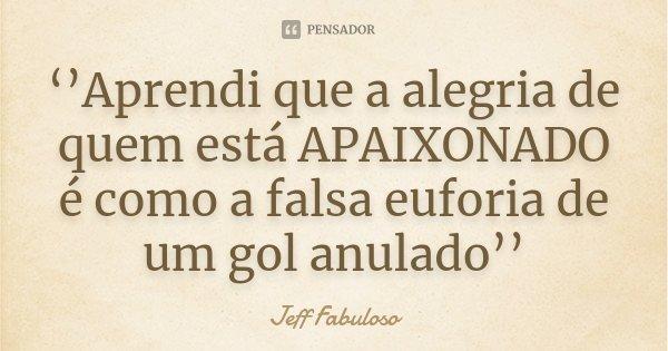 ''Aprendi que a alegria de quem está APAIXONADO é como a falsa euforia de um gol anulado''... Frase de Jeff Fabuloso.
