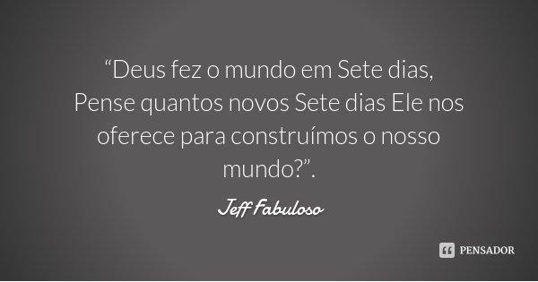 """""""Deus fez o mundo em Sete dias, Pense quantos novos Sete dias Ele nos oferece para construímos o nosso mundo?"""".... Frase de Jeff Fabuloso."""