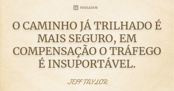 O CAMINHO JÁ TRILHADO É MAIS SEGURO, EM COMPENSAÇÃO O TRÁFEGO É INSUPORTÁVEL.... Frase de JEFF TAYLOR.