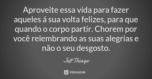 Aproveite essa vida para fazer aqueles á sua volta felizes, para que quando o corpo partir. Chorem por você relembrando as suas alegrias e não o seu desgosto.... Frase de Jeff Thiago.