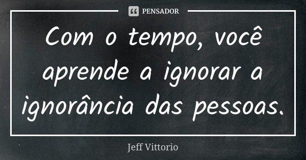 Com o tempo, você aprende a ignorar a ignorância das pessoas.... Frase de Jeff Vittorio.