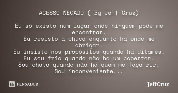 ACESSO NEGADO ( By Jeff Cruz) Eu só existo num lugar onde ninguém pode me encontrar. Eu resisto à chuva enquanto há onde me abrigar. Eu insisto nos propósitos q... Frase de JeffCruz.