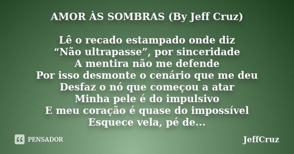 """AMOR ÀS SOMBRAS (By Jeff Cruz) Lê o recado estampado onde diz """"Não ultrapasse"""", por sinceridade A mentira não me defende Por isso desmonte o cenário que me deu ... Frase de JeffCruz."""