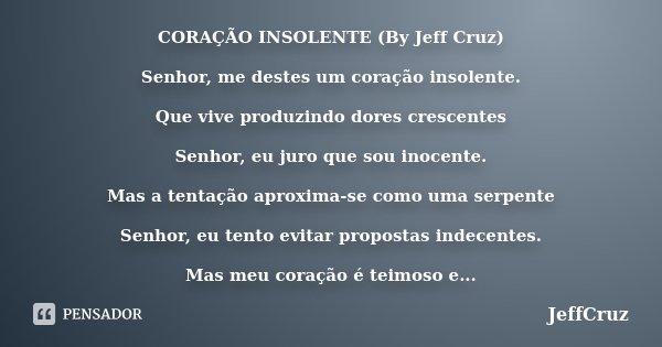 CORAÇÃO INSOLENTE (By Jeff Cruz) Senhor, me destes um coração insolente. Que vive produzindo dores crescentes Senhor, eu juro que sou inocente. Mas a tentação a... Frase de JeffCruz.