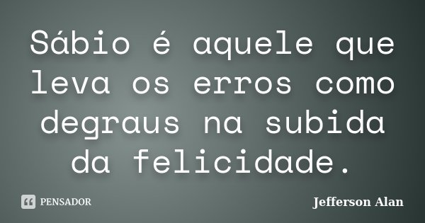 Sábio é aquele que leva os erros como degraus na subida da felicidade.... Frase de Jefferson Alan.