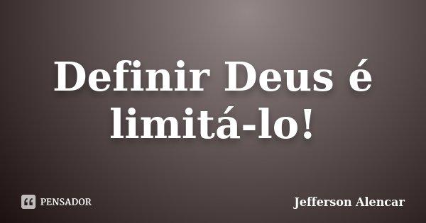 Definir Deus é limitá-lo!... Frase de Jefferson Alencar.