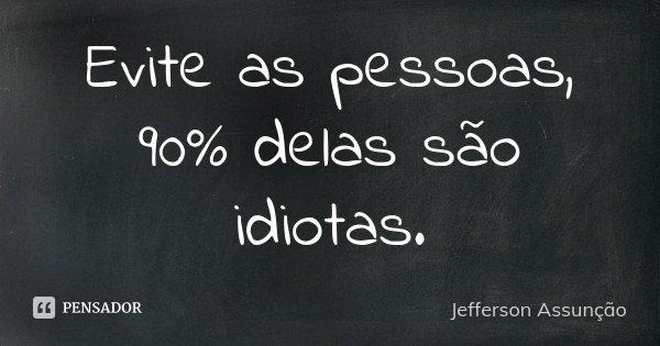 Evite as pessoas, 90% delas são idiotas.... Frase de Jefferson Assunção.
