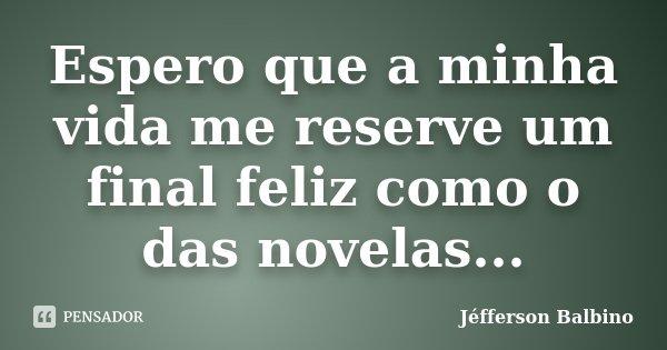 Espero que a minha vida me reserve um final feliz como o das novelas...... Frase de Jéfferson Balbino.