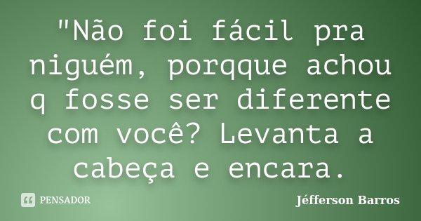 """""""Não foi fácil pra niguém, porqque achou q fosse ser diferente com você? Levanta a cabeça e encara.... Frase de Jéfferson Barros."""