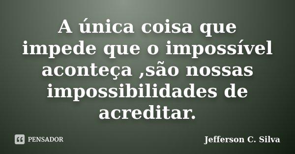A única coisa que impede que o impossível aconteça ,são nossas impossibilidades de acreditar.... Frase de Jefferson C. Silva.