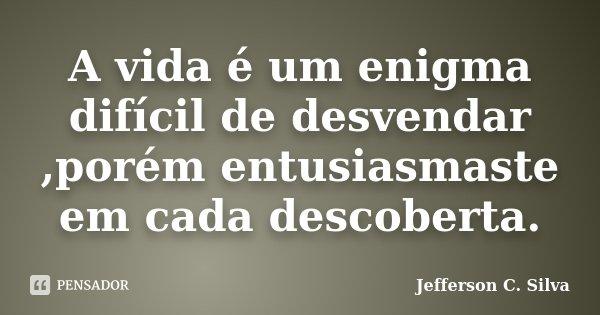 A vida é um enigma difícil de desvendar ,porém entusiasmaste em cada descoberta.... Frase de Jefferson C. Silva.