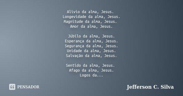 Alivio da alma, Jesus. Longevidade da alma, Jesus. Magnitude da alma, Jesus. Amor da alma, Jesus. Júbilo da alma, Jesus. Esperança da alma, Jesus. Segurança da ... Frase de Jefferson C. Silva.