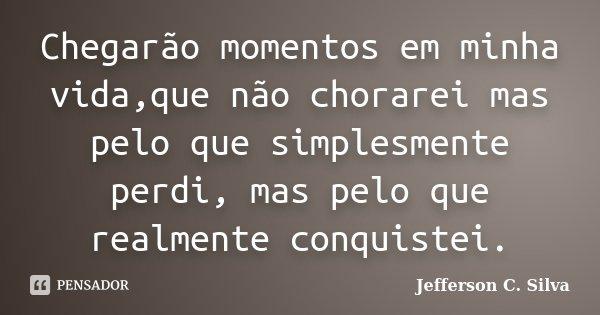 Chegarão momentos em minha vida,que não chorarei mas pelo que simplesmente perdi, mas pelo que realmente conquistei.... Frase de Jefferson C. Silva.