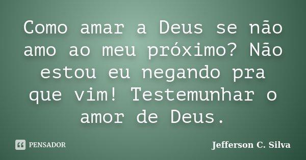 Como amar a Deus se não amo ao meu próximo? Não estou eu negando pra que vim! Testemunhar o amor de Deus.... Frase de Jefferson C. Silva.