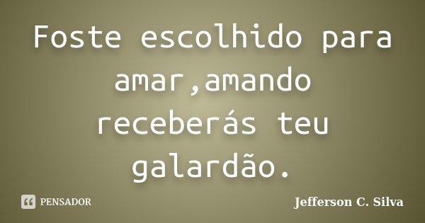 Foste escolhido para amar,amando receberás teu galardão.... Frase de Jefferson C. Silva.