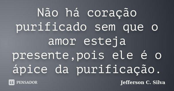 Não há coração purificado sem que o amor esteja presente,pois ele é o ápice da purificação.... Frase de Jefferson C. Silva.