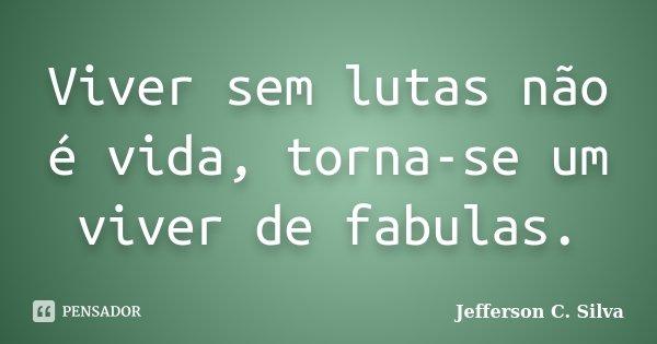Viver sem lutas não é vida, torna-se um viver de fabulas.... Frase de Jefferson C. Silva.