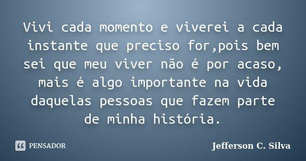 Vivi cada momento e viverei a cada instante que preciso for,pois bem sei que meu viver não é por acaso, mais é algo importante na vida daquelas pessoas que faze... Frase de Jefferson C. Silva.