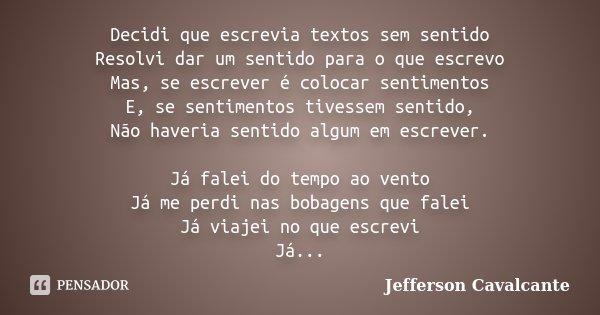 Decidi que escrevia textos sem sentido Resolvi dar um sentido para o que escrevo Mas, se escrever é colocar sentimentos E, se sentimentos tivessem sentido, Não ... Frase de Jefferson Cavalcante.