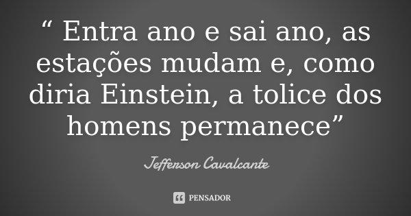 """"""" Entra ano e sai ano, as estações mudam e, como diria Einstein, a tolice dos homens permanece""""... Frase de Jefferson Cavalcante."""