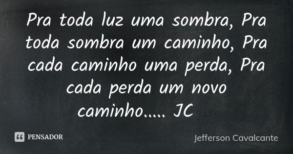 Pra toda luz uma sombra, Pra toda sombra um caminho, Pra cada caminho uma perda, Pra cada perda um novo caminho..... JC®... Frase de Jefferson Cavalcante.
