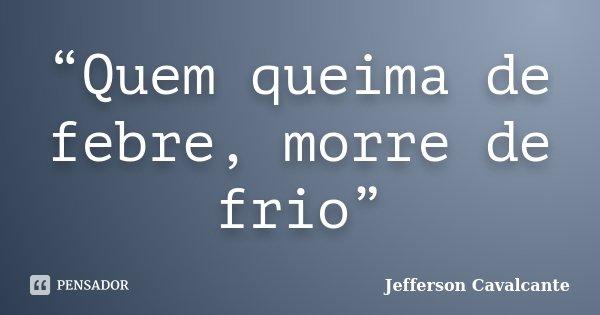 """""""Quem queima de febre, morre de frio""""... Frase de Jefferson Cavalcante."""