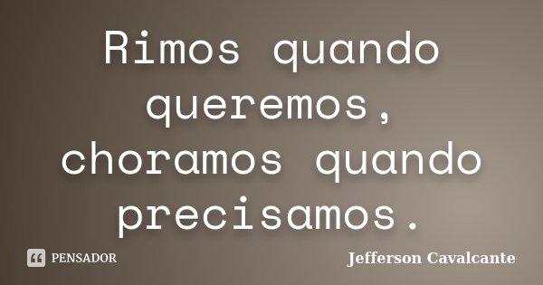 Rimos quando queremos, choramos quando precisamos.... Frase de Jefferson Cavalcante.