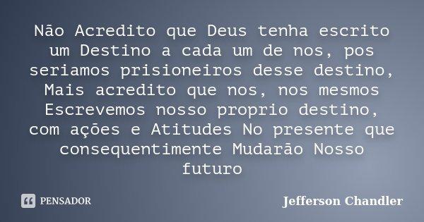 Não Acredito que Deus tenha escrito um Destino a cada um de nos, pos seriamos prisioneiros desse destino, Mais acredito que nos, nos mesmos Escrevemos nosso pro... Frase de Jefferson Chandler.