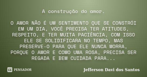 A construção do amor. O AMOR NÃO É UM SENTIMENTO QUE SE CONSTRÓI EM UM DIA, VOCÊ PRECISA TER ATITUDES, RESPEITO, E TER MUITA PACIÊNCIA, COM ISSO ELE SE SOLIDIFI... Frase de Jefferson Davi dos Santos.