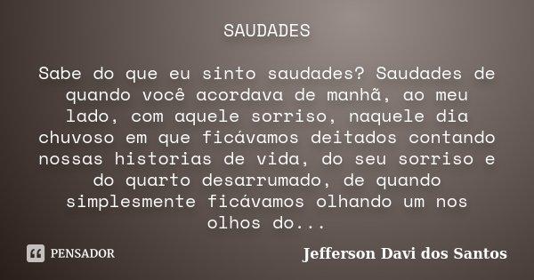 SAUDADES Sabe do que eu sinto saudades? Saudades de quando você acordava de manhã, ao meu lado, com aquele sorriso, naquele dia chuvoso em que ficávamos deitado... Frase de Jefferson Davi dos Santos.