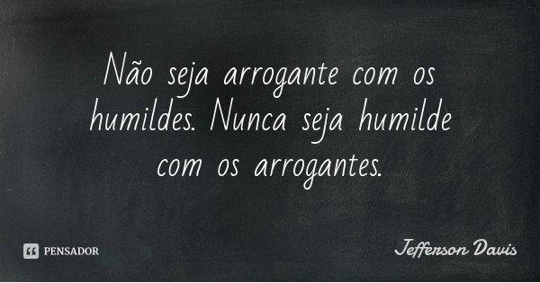 Não seja arrogante com os humildes. Nunca seja humilde com os arrogantes.... Frase de Jefferson Davis.