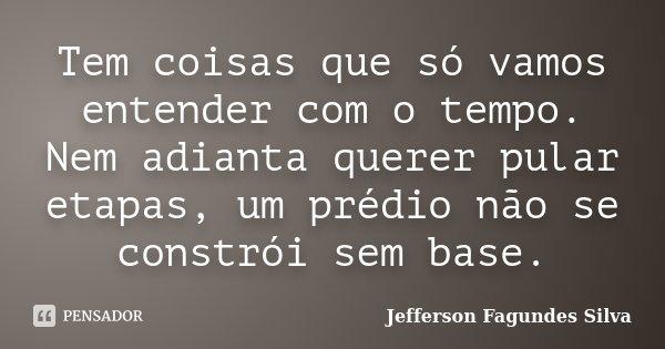 Tem coisas que só vamos entender com o tempo. Nem adianta querer pular etapas, um prédio não se constrói sem base.... Frase de Jefferson Fagundes Silva.