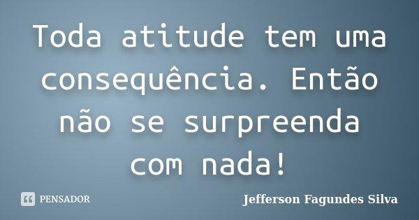 Toda atitude tem uma consequência. Então não se surpreenda com nada!... Frase de Jefferson Fagundes Silva.