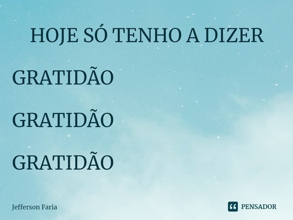   HOJE SÓ TENHO A DIZER         GRATIDÃO        GRATIDÃO        GRATIDÃO... Frase de Jefferson Faria.