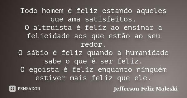 Todo homem é feliz estando aqueles que ama satisfeitos. O altruísta é feliz ao ensinar a felicidade aos que estão ao seu redor. O sábio é feliz quando a humanid... Frase de Jefferson Feliz Maleski.