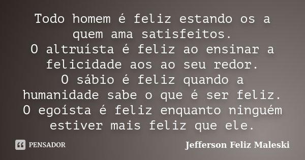 Todo homem é feliz estando os a quem ama satisfeitos. O altruísta é feliz ao ensinar a felicidade aos ao seu redor. O sábio é feliz quando a humanidade sabe o q... Frase de Jefferson Feliz Maleski.