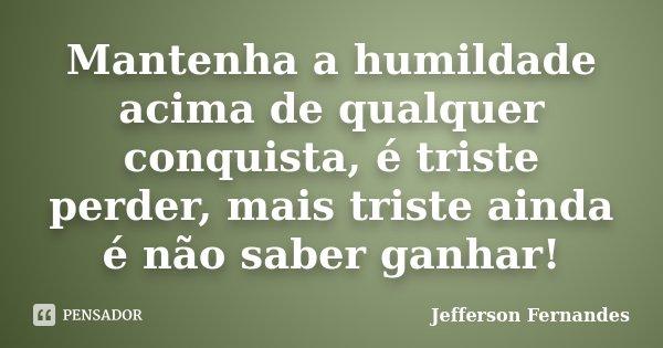 Mantenha a humildade acima de qualquer conquista, é triste perder, mais triste ainda é não saber ganhar!... Frase de Jefferson Fernandes.