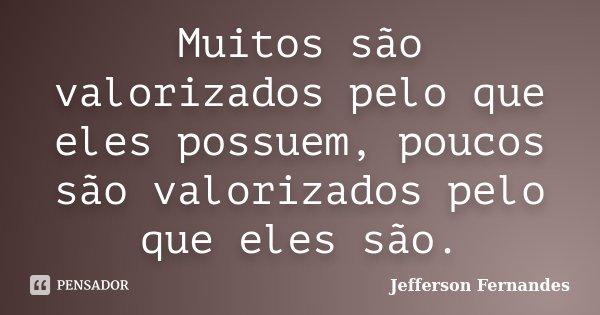 Muitos são valorizados pelo que eles possuem, poucos são valorizados pelo que eles são.... Frase de Jefferson Fernandes.
