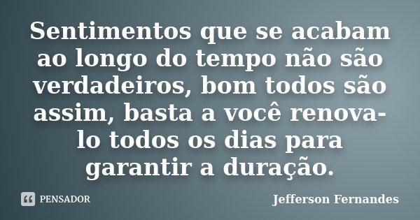 Sentimentos que se acabam ao longo do tempo não são verdadeiros, bom todos são assim, basta a você renova-lo todos os dias para garantir a duração.... Frase de Jefferson Fernandes.