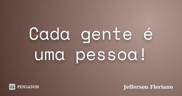 Cada gente é uma pessoa!... Frase de Jefferson Floriano.