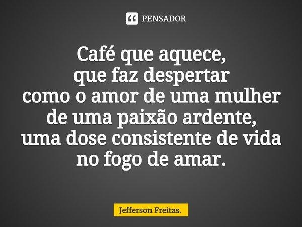 Café que aquece, que faz despertar como o amor de uma mulher de uma paixão ardente, uma dose consistentede vida no fogo de amar.... Frase de Jefferson Freitas..