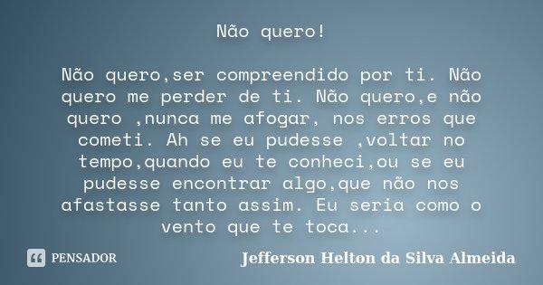Não quero! Não quero,ser compreendido por ti. Não quero me perder de ti. Não quero,e não quero ,nunca me afogar, nos erros que cometi. Ah se eu pudesse ,voltar ... Frase de Jefferson Helton da silva almeida.
