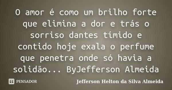 O amor é como um brilho forte que elimina a dor e trás o sorriso dantes tímido e contido hoje exala o perfume que penetra onde só havia a solidão... ByJefferson... Frase de Jefferson Helton da Silva Almeida.